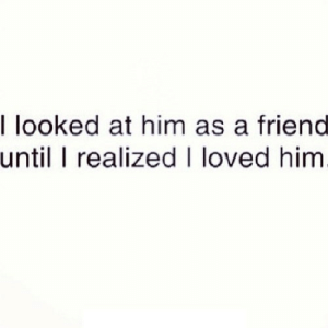 Http, Net, and Him: l looked at him as a friend  until I realized I loved him http://iglovequotes.net/