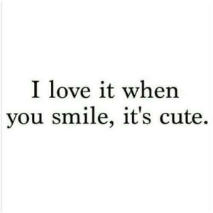 Cute, Love, and Smile: l love it when  you smile, it's cute