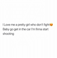 chittychittybangbang: l Love me a pretty girl who don't fight  Baby go get in the car I'm finna start  shooting chittychittybangbang