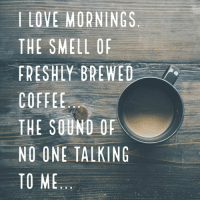 Coffee: l LOVE MORNINGS  THE SMELL O  FRESHLY BREWED  COFFEE  THE SOUND OF  NO ONE TALKING  TO ME