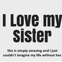 Life, Love, and Memes: l LOve my  sister  She is simply amazing and I just  couldn't imagine my life without her. SISTER❤
