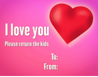 l love you  Please return the kids  To:  From