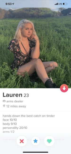 Tinder, Best, and Arms: l LTE  9:531  Lauren 23  arms dealer  12 miles away  hands down the best catch on tinder  face 10/10  body 9/10  personality 20/10  arms 1/2  end  kin  X I'll be your right hand man!