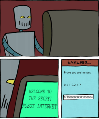http://smbc-comics.com/index.php?id=2999: l lull  EARLIER  Prove you are human:  0.1 0.2  WELCOME TO  THE SECRET  0.30000000000000004  ROBOT INTERNET http://smbc-comics.com/index.php?id=2999