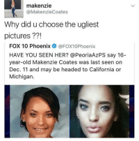 Me if I go missing: L makenzie  Coates  @Makenzie Why did u choose the ugliest  pictures  FOX 10 Phoenix  @FOX10 Phoenix  HAVE YOU SEEN HER? @PeoriaAzPS say 16  year-old Makenzie Coates was last seen on  Dec. 11 and may be headed to California or  Michigan. Me if I go missing