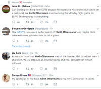 """Joe Buck: l Melissa X Retweeted  John M. McLain @JMac1058 60m  Curt Shilling was fired from ESPN because he expressed his conservative views yet  ESPN. The hypocrisy is astounding.  40 103 276  Binyomin Goldgrab @bgoldgrab 1h  Hey @ESPN, do a quick twitter search of """"Keith Olbermann"""" and maybe think  twice next time you want him to call a game.  99 t 45 178  Show this thread  joe hero JoeHero 1h  As soon as I saw that Keith Olbermann was on the Yankee Met broadcast team l  shut it off. He is a disgrace as a human being, and your company isn't much  different.  95 t  7 9  Steven Rivera@Srivera 2327-58m  My apologies to Joe Buck, Keith Olbermann is the worst announcer in sports  9ti 45 204"""