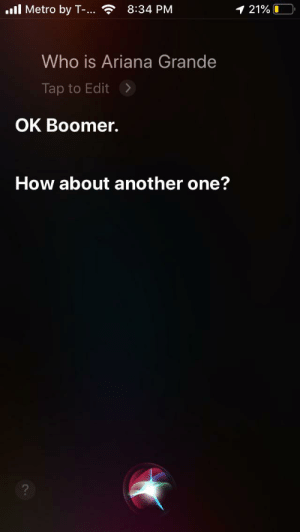 I got Siri telling my knock knock jokes about boomers: l Metro by T-..  8:34 PM  1 21%0  Who is Ariana Grande  Tap to Edit  OK Boomer.  How about another one?  ? I got Siri telling my knock knock jokes about boomers
