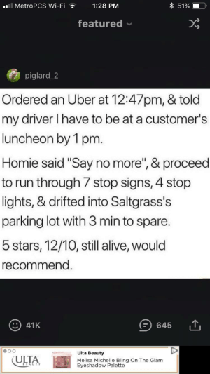 """Alive, Bling, and Homie: l MetroPCS Wi-Fi  1:28 PM  featured  piglard_2  Ordered an Uber at 12:47pm, & told  my driver I have to be at a customer's  luncheon by 1 pm.  Homie said """"Say no more"""", & proceed  to run through/ stop signs, 4 stop  lights, & drifted into Saltgrass's  parking lot with 3 min to spare  5 stars, 12/10, still alive, would  recommend  ) 41K  645  ULTA  Ulta Beauty  Melisa Michelle Bling On The Glam positive-memes:  Good lookin' out ;)"""