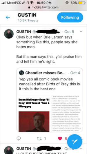 I'm so fucking sick of this: l MetroPCS Wi-Fi 10:59 PM  A mobile.twitter.com  59%  GUSTIN  Following  40.5K Tweets  GUSTIN @  Okay but when Brie Larson says  something like this, people say she  hates men  Oct 5  But if a man says this, y'all praise him  and tell him he's right.  Chandler misses Be... .Oct 4  Yep yep all comic book movies  cancelled after Birds of Prey this is  it this is the best one  What interested me with Birds of Prey is  that it's a feminist fiim. It is very inely  Ewan McGregor Says 'Bi  Prey' Will Take A 'True L misogyny. And I think we (the men) need  Misogyny  written, it is in the script a true look on the  that we need to be more aware of how we  behave with the opposite sex. We noed to  be taught to change. The misogynists in the  movies are often extreme: they are raping  they beat women... And it's legitimate to  represent people lke that because they  exist and they are obviously the worst But  in the dialogues of Birds of Prey, there is  always an allusion to everyday misogyny to  thase things that we say as a man we do  not even realizo, to mansplaining All this is  in the script in a very subtle way. 1 found  ti 1  GUSTIN @  Oct  LLOVE CLUDEDSLINIDAV TUAT I'm so fucking sick of this