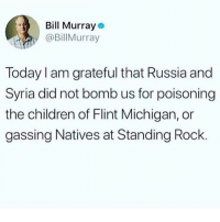 @thestupidamerican for more @thestupidamerican @thestupidamerican: l Murray  @BillMurray  Today I am grateful that Russia and  Syria did not bomb us for poisoning  the children of Flint Michigan, or  gassing Natives at Standing Rock @thestupidamerican for more @thestupidamerican @thestupidamerican