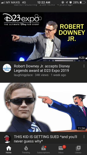 This is my youtube home page. Coincidence?: l MY MAXIS 4G  70 28%  12:22 AM  Cmc CILCI y  L.OIMI VICVV  Tycursuyo  23exp8  THE ULTIMATE iSNEp FAN EVENT  ROBERT  DOWNEY  JR.  9:20  IL  Robert Downey Jr. accepts Disney  Legends award at D23 Expo 2019  laughingplace 34K views 1 week ago  Laughing  Place  11:24  THIS KID IS GETTING SUEDand you'll  never guess why*  Trending  Subscriptions  Inbox  Home  Library This is my youtube home page. Coincidence?