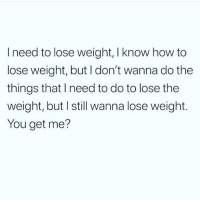 I get you 😩 You need to follow @thespeckyblonde @thespeckyblonde @thespeckyblonde: l need to lose weight, I know how to  lose weight, but I don't wanna do the  things that I need to do to lose the  weight, but I still wanna lose weight  You get me? I get you 😩 You need to follow @thespeckyblonde @thespeckyblonde @thespeckyblonde