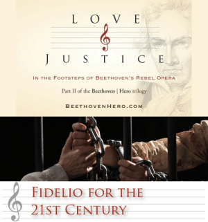 Love, Tumblr, and Work: L O V E  U S TIC E  IN THE FOOTSTEPS OF BEETHOVEN'S REBEL OPERA  | Hero trilogy  Part 11 of the Beethoven  BEETHOVENHEROo. COM   FIDELIO FOR THE  21ST CENTURY fundraisingwebsites:  Love and Justice:In the Footsteps of Beethoven's Rebel Opera A documentary film about Beethoven's opera Fidelio. Love, justice, and a courageous woman's fight for freedom in the face of tyranny. Beethoven's operatic masterpiece is at the heart of my new documentary, Love  Justice: In the Footsteps of Beethoven's Rebel Opera. But as in my previous film, Following the Ninth: In the Footsteps of Beethoven's Final Symphony, I track the themes and influence of Beethoven's work across time and space to tell a deeply contemporary story.