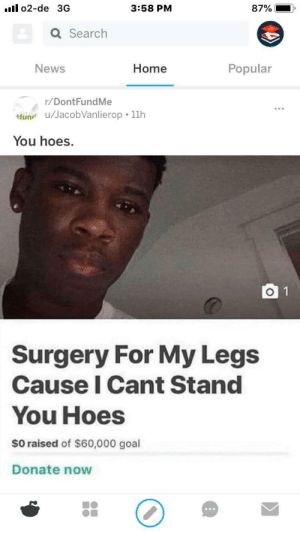 Hoes, News, and Goal: l o2-de 3G  3:58 PM  87%  Q Search  Home  Popular  News  r/DontFundMe  tfun u/JacobVanlierop 11h  You hoes.  O 1  Surgery For My Legs  Cause I Cant Stand  You Hoes  $0 raised of $60,000 goal  Donate now Can't stand you hoes mane