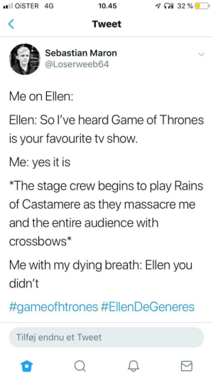 And so he spoke and so he spoke: l oiSTER 4G  10.45  Tweet  Sebastian Maron  @Loserweeb64  Me on Ellen:  Ellen: So l've heard Game of Thrones  is your favourite tv show  Me: yes it is  *The stage crew begins to play Rains  of Castamere as they massacre me  and the entire audience with  crossbows  Me with my dying breath: Ellen you  didn't  #gameofhtrones #Ellen DeGeneres  Tilføj endnu et Tweet And so he spoke and so he spoke