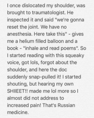 "Lol, Meme, and Saw: l once dislocated my shoulder, was  brought to traumatologist. He  inspected it and said ""we're gonna  reset the joint. We have no  anesthesia. Here take this"" - gives  me a helium filled balloon and a  book - ""inhale and read poems"". So  I started reading with this squeaky  voice, got lols, forgot about the  shoulder, and here the doc  suddenly snap-pulled it! I started  shouting, but hearing my owrn  SHIIEET!! made me lol more so l  almost did not address to  increased pain! That's Russian  medicine. Just saw this in my meme collection"