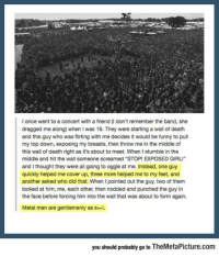 """srsfunny:  Metal People: l once went to a concert with a friend (I don't remember the band, she  dragged me along) when I was 16. They were starting a wall of death  and this guy who was flirting with me decides it would be funny to pull  my top down, exposing my breasts, then throw me in the middle of  this wall of death right as it's about to meet. When I stumble in the  middle and hit the wall someone screamed """"STOP! EXPOSED GIRLI  and I thought they were all going to oggle at me. Instead, one guy  quickly helped me cover up, three more helped me to my feet, and  another asked who did that. When I pointed out the guy, two of them  looked at him, me, each other, then nodded and punched the guy in  the face before forcing him into the wall that was about to form again.  Metal men are gentlemenly as S*.  you should probably go to TheMetaPicture.com srsfunny:  Metal People"""