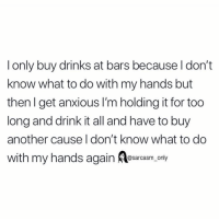 (Via twitter-ajrimmer22): l only buy drinks at bars because l don't  know what to do with my hands but  then l get anxious l'm holding it for too  long and drink it all and have to buy  another cause I don't know what to do  with my hands again arcasm, only (Via twitter-ajrimmer22)