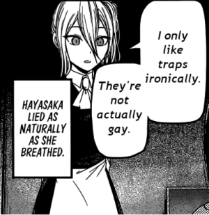 I Swear, I Only Liked Them Because I Thought They Were Girls: l only  like  traps  , ironically  HAYASAKA  LIED AS  NATURALLY  AS SHE  BREATHED  They're  not  actually  gay. I Swear, I Only Liked Them Because I Thought They Were Girls