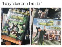 "Music, Sunday, and Real: ""l only listen to real music.  SUNDAY  Y PUT THE HIP  WORSHIP  IN  NOT YOUR <p>when a ni🅱️🅱️a</p>"