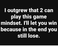 Memes, Game, and 🤖: l outgrew that 2 can  play this game  mindset. IiI let you win  because in the end you  still lose.