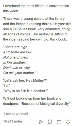 "A straight-forward answer.: l overhead the most hilarious conversation  this week  There was a young couple at the library  and the father is reading their 4 ish year old  son a Dr Seuss book, very animated, doing  all sorts of voices. The mother is sitting to  the side, reading her own big, thick book.  Some are high  And some are low  Not one of them  Is like another.  Don't ask us why  Go ask your mother.""  ""Let's ask her, Hey Mother?""  hm""  ""Why is no fish like another?""  Without looking up form her book she  deadpans, ""Because of biological diversity""  # me as a parent  19,941 notes A straight-forward answer."