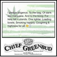 Dank Ass: l pledge alligence. To the bag. Of dank  ass marijuana. And to the bong. For  how tall it stands. One lighter. Loading  bowls. Smoking happily. Coughing &  highness for all  CHER  GREEN  Chief Greenbud  Marijuana Music  UD  AVAILABLE a  Amazon.com iTunes ChiefGreenbud.com