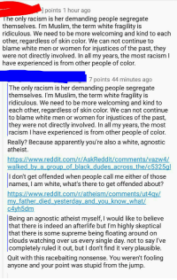 Apparently, Muslim, and Racism: l points 1 hour ago  e only racism is her demanding people segregate  themselves. I'm Muslim, the term white fragility is  ridiculous. We need to be more welcoming and kind to each  other, regardless of skin color. We can not continue to  blame white men or women for injustices of the past, they  were not directly involved. In all my years, the most racism l  have experienced is from other people of color.  7 points 44 minutes ago  The only racism is her demanding people segregate  themselves. I'm Muslim, the term white fragility is  ridiculous. We need to be more welcoming and kind to  each other, regardless of skin color. We can not continue  to blame white men or women for injustices of the past  they were not directly involved. In all my years, the most  racism I have experienced is from other people of color.  Really? Because apparently you're also a white, agnostic  atheist.  https://www.reddit.com/r/AskReddit/comments/vazw4  walked by a group_of black dudes across the/c5325gl  I don't get offended when people call me either of those  names, I am white, what's there to get offended about?  https://www.reddit.com/r/atheism/comments/ut4  my father died yesterday and you know what/  c4yh5dm  Being an agnostic atheist myself, I would like to believe  that there is indeed an afterlife but I'm highly skeptical  that there is some supreme being floating around on  clouds watching over us every single day. not to say l've  completely ruled it out, but I dont find it very plausible.  Quit with this racebaiting nonsense. You weren't fooling  anyone and your point was stupid from the jump. White, agnostic, atheist, Muslim, person of colour has strong opinions on racism (x-post r/asablackman)