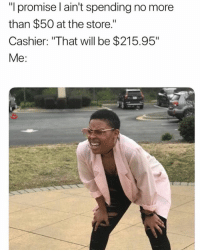 "Af, Memes, and 🤖: ""l promise l ain't spending no more  than $50 at the store.""  Cashier: ""That will be $215.95""  Me: 🤣Accurate AF"