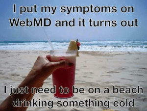 Dank, Drinking, and webMD: l put my symptoms on  WebMD and it turns out  I just meed to be on a beach  drinking something cold