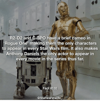 Q: What was your favorite cameo in Rogue One? starwarsfacts: l  R2-D2 and C-3PO have a brief cameo in  Rogue one making them the only characters  to appear in every Star Wars film. It also makes  Anthony Daniels the only actor to appear in  every movie in the series thus far.  Fact #132  @Starwarsfacts Q: What was your favorite cameo in Rogue One? starwarsfacts