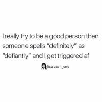 """Af, Definitely, and Funny: l really try to be a good person then  someone spells """"definitely"""" as  """"defiantly"""" and I get triggered af  @sarcasm_only SarcasmOnly"""