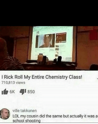 rick rolled: l Rick Roll My Entire Chemistry Class!  710.813 views  6K  850  ville takkunen  3 LOL my cousin did the same but actually it was a  school shooting