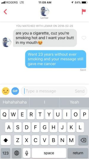 Bad, Butt, and Gif: l ROGERS LTE  11:09 AM  1 84%  Lemar  YOU MATCHED WITH LEMAR ON 2018-02-25  are you a cigarette,  smoking hot and I want your butt  in my mouth  cuz you're  Went 23 years without ever  smoking and your message still  gave me cancer  Sent  Type a message  Send  GIF  Hahahahaha  Yeah  O P  WER T Y  U  FG  AS D  H J  K L  ZX  C V  B N  X  123  return  space Striking up matches can be bad for your health
