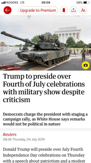 """Donald Trump, Independence Day, and News: l ROGERS LTE  58%  09:09  A4  Upgrade to Premium  1REC Y  Trump to preside over  Fourth of July celebrations  with military show despite  criticism  Democrats charge the president with staging  campaign rally,  would not be political in nature  a  as White House says remarks  Reuters  08:56 Thursday, 04 July 2019  Donald Trump will preside  over July Fourth  Independence Day celebrations on  Thursday  with a speech about patriotism and a modest """"Trump [does x] despite criticism"""": virtually every news headline since 2016. Three cheers for 'criticism'!"""
