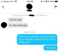 Cute, Today, and Wild: l Rogers Wi-Fi  7:27 AM  YOU MATCHED WITH  ON 2018-08-29  You're cute  R u the wild type  Today 7:24 AM  Only if you consider eating a whole  box of double stuffed Oreos in one  sitting wild  Then sure  Sent He unmatched me shortly after