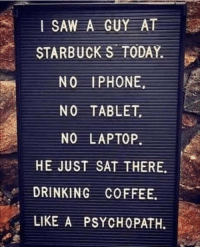 Club, Drinking, and Iphone: L SAW A GUY AT  STARBUCK S TODAY.  NO IPHONE  NO TABLET  NO LAPTOP  HE JUST SAT THERE.  DRINKING COFFEE.  LIKE A PSYCHOPATH. laughoutloud-club:  Then I'm a psychopath too