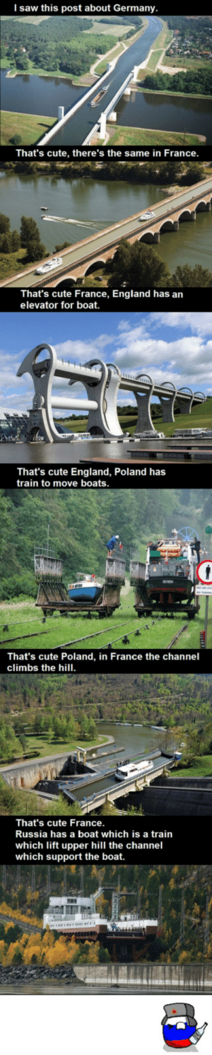 Cute, England, and Saw: l saw this post about Germany.  That's cute, there's the same in France.  That's cute France, England has an  elevator for boat.  That's cute England, Poland has  train to move boats  That's cute Poland, in France the channel  climbs the hill.  That's cute France  Russia has a boat which is a train  which lift upper hill the channel  which support the boat. The more you know