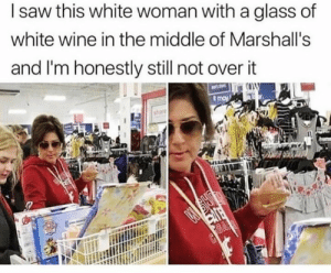 Saw, Wine, and The Middle: l saw this white woman with a glass of  white wine in the middle of Marshall's  and I'm honestly still not over it  share