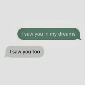My Dreams: l saw you in my dreams  I saw you too
