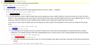 memehumor:  TIL I'm pro-slavery: -l  Saying healthcare is a right is saying you are pro slavery.  permalink embed save report give gold reply  -108 points 20 days ago  HI |  I think you might have just said the single stupidest thing ever said on reddit.... congrats?  permalink embed save parent report give gold reply  236 points 20 days ago  174 points 20 days ago  If you are saying you have a right to health care you are saying you have a right to steal my money and force me to work for free to  pay for it. You are saying you have the right to force the doctor and nurse to provide health care for you even against their will. You ar  saying you have the right to force the hospital support staff to work to keep the hospital clean and stocked.  If you say you have a right to health care you are saying you have a right to force people to work to give you things for free at gun  point.  permalink embed save parent report give gold reply  L-l  You understand how fucking moronic you sound? Doctors and nurses are all compensated in countries that have universal  healthcare. I'm honestly having a hard time understanding how you could come to such a fucking stupid and wrong conclusion.  permalinkembed save parent report give gold reply  320 points 20 days ago  165 points 20 days ago  I am 99% sure they're just trying to copy this and have literally never taken more than 2 seconds to think about what they're  saying.  permalink embed save parent report give gold reply memehumor:  TIL I'm pro-slavery