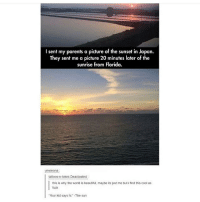"""Memes, Sunrise, and Sunset: l sent my parents a picture of the sunset in Japan.  They sent me a picture 20 minutes later of the  sunrise from Florida.  tattoos n-tokes Deactivated  this is why the world is beautiful, maybe its just me but ifind this cool as  fuck  """"Your kid says hi' -The sun I'm so PANICKED I signed up to do this singing thing tomorrow and now my friend I was going to do it with doesn't want to do it anymore but I don't want to sing alone!!! like first of all I sound bad why am I doing this and second of all what if no one shows up"""