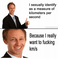 https://t.co/DnzmWuHzaP: l sexually identify  as a measure of  kilometers per  second  Because l really  want to fucking  km/s https://t.co/DnzmWuHzaP