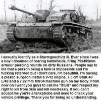 """Beautiful, Fucking, and Funny: l sexually identify as a Sturmgeschutz Ill. Ever since was  a boy l dreamed of roaring battlefields, firing 75x495mm  armour piercing rounds on dirty Russians. People say to  me that a person being a tank is lmpossible and l'm  fucking retarded but l don't care, l'm beautiful. I'm having  a plastic surgeon install a V-12 engine, 7.5 cm StuK 40  LI48 and a 7.92 mm MG34 machine gun on my body. From  now on I want you guys to call me """"StuG"""" and respect my  right to kill from 3km and kill needlessly. If you can't  accept me you're a tankphobe and need to check your  vehicle privilege. Thank you for being so understanding. I also cosplay as an Apache attack helicopter. DON'T MISGENDER ME! - FOLLOW @the_lone_survivor for more - - PS4 xboxone tlou Thelastofus fallout fallout4 competition competitive falloutmemes battlefield1 battlefield starwars battlefront game csgo counterstrike gaming videogames funny memes videogaming gamingmemes gamingpictures dankmemes recycling csgomemes cod"""