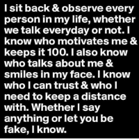 Anaconda, Facts, and Fake: l sit back & observe every  person in my life, whether  we talk everyday or not. I  know who motivates me &  keeps it 100. I also know  who talks about me &  smiles in my face. I know  who I can trust & who I  need to keep a distance  with. Whether I say  anything or let you be  fake, I know. Facts! 🙏💯 @wakaflocka WSHH