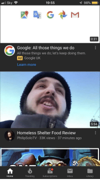 Food, Google, and Homeless: l Sky  19:55  0:31  Google: All those things we do  All those things we do; let's keep doing them.  Ad  Learn more  Google UK  5:54  Homeless Shelter Food Review  PhilipSoloTV 33K views 37 minutes ago  5  Home  Trending  Subscriptions  Inbox  Library