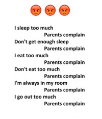 Memes, Parents, and Too Much: l sleep too much  Don't get enough sleep  l eat too much  Don't eat too much  Parents complain  Parents complain  Parents complain  Parents complain  Parents complain  Parents complain  I'm always in my room  I go out too much
