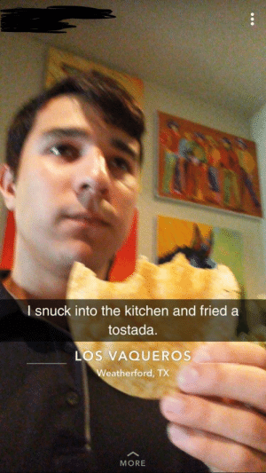 Weatherford, More, and This: l snuck into the kitchen and fried a  tostada  LOS VAQUEROS  Weatherford, TX  MORE This guy is nuts