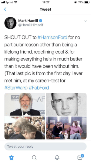 Af, Birthday, and Harrison Ford: l Sprint  12:27  74%  Tweet  Mark Hamill  @HamillHimself  SHOUT OUT to #HarrisonFord for no  particular reason other than being a  lifelong friend, redefining cool & for  making everything he's in much better  than it would have been without him.  (That last pic is from the first day lever  met him, at my screen-test for  #StarWars) #FabFord  TC  AF  TURNER CLAS  C  ASSIC  Tweet your reply  11 Mark Hamill wishing his lifelong friend Harrison Ford a Happy Birthday via twitter.