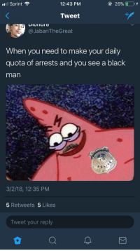 <p>Be careful at the end of each month. (via /r/BlackPeopleTwitter)</p>: l Sprint  12:43 PM  @ 26% 010,+  Tweet  @JabariTheGreat  When you need to make your daily  quota of arrests and you see a black  man  3/2/18, 12:35 PM  5 Retweets 5 Likes  Tweet your reply <p>Be careful at the end of each month. (via /r/BlackPeopleTwitter)</p>